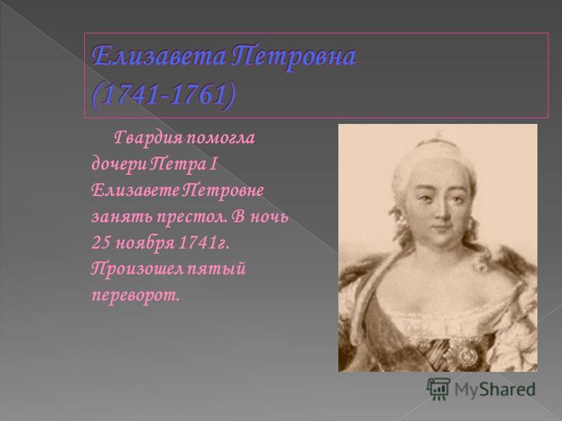 Гвардия помогла дочери Петра I Елизавете Петровне занять престол. В ночь 25 ноября 1741 г. Произошел пятый переворот.