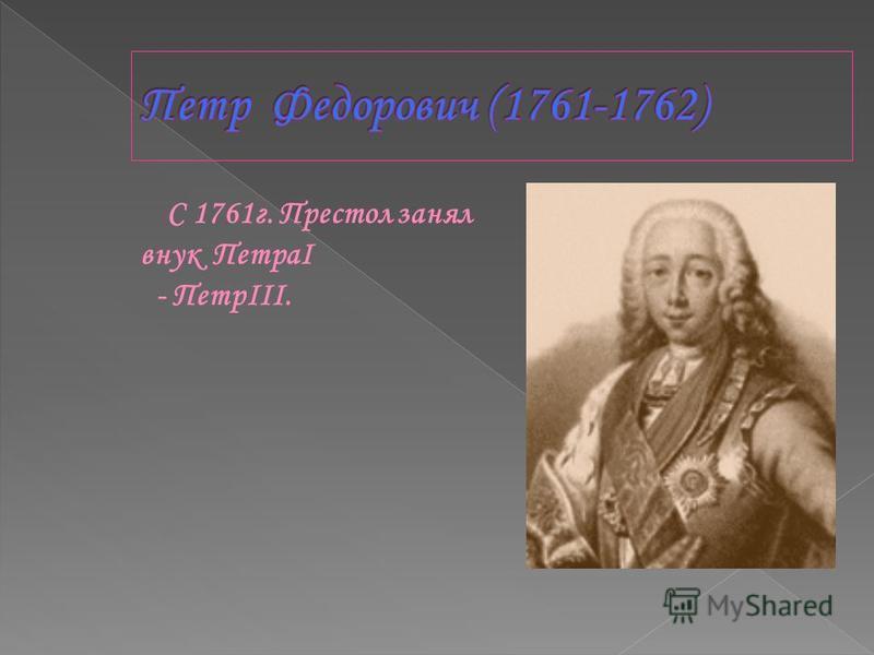 С 1761 г. Престол занял внук ПетраI - ПетрIII.
