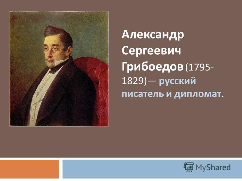 Александр Сергеевич Грибоедов (1795- 1829) русский писатель и дипломат.