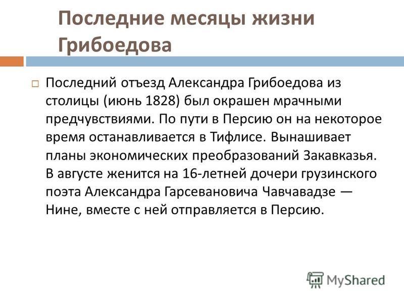 Последние месяцы жизни Грибоедова Последний отъезд Александра Грибоедова из столицы ( июнь 1828) был окрашен мрачными предчувствиями. По пути в Персию он на некоторое время останавливается в Тифлисе. Вынашивает планы экономических преобразований Зака