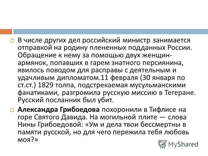 В числе других дел российский министр занимается отправкой на родину плененных подданных России. Обращение к нему за помощью двух женщин - армянок, попавших в гарем знатного персиянина, явилось поводом для расправы с деятельным и удачливым дипломатом