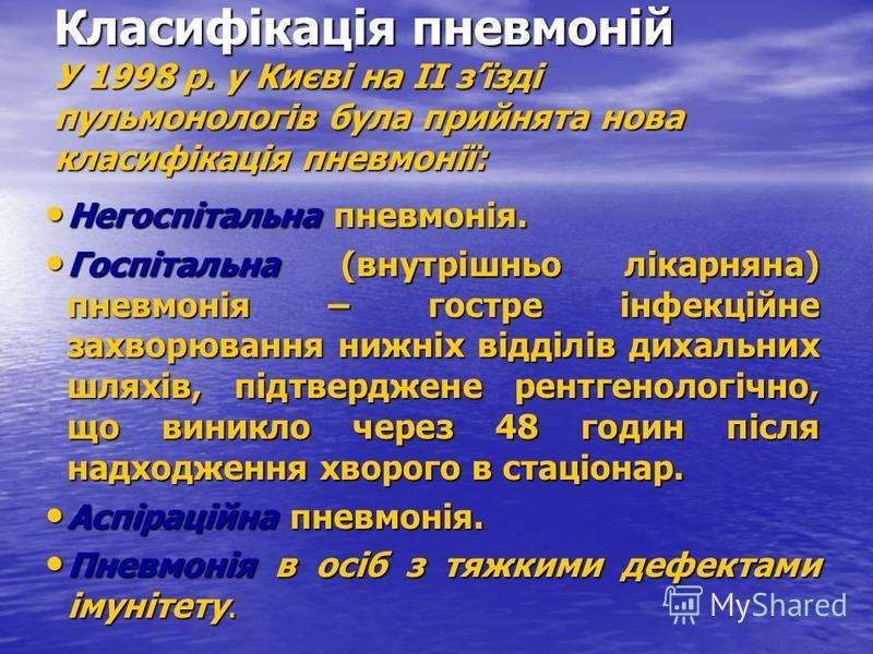 Класифікація пневмоній У 1998 р. у Києві на ІІ зїзді пульмонологів була прийнята нова класифікація пневмонії: Негоспітальна пневмонія. Негоспітальна пневмонія. Госпітальна (внутрішньо лікарняна) пневмонія – гостре інфекційне захворювання нижніх відді
