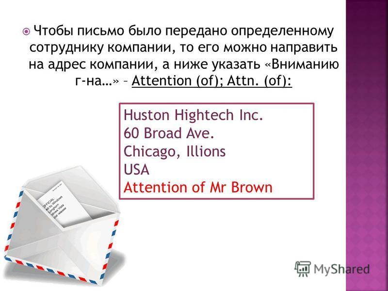 Чтобы письмо было передано определенному сотруднику компании, то его можно направить на адрес компании, а ниже указать «Вниманию г-на…» – Attention (of); Attn. (of): Huston Hightech Inc. 60 Broad Ave. Chicago, Illions USA Attention of Mr Brown