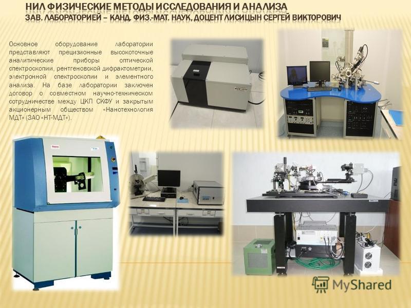 Основное оборудование лаборатории представляют прецизионные высокоточные аналитические приборы оптической спектроскопии, рентгеновской дифрактометрии, электронной спектроскопии и элементного анализа. На базе лаборатории заключен договор о совместном