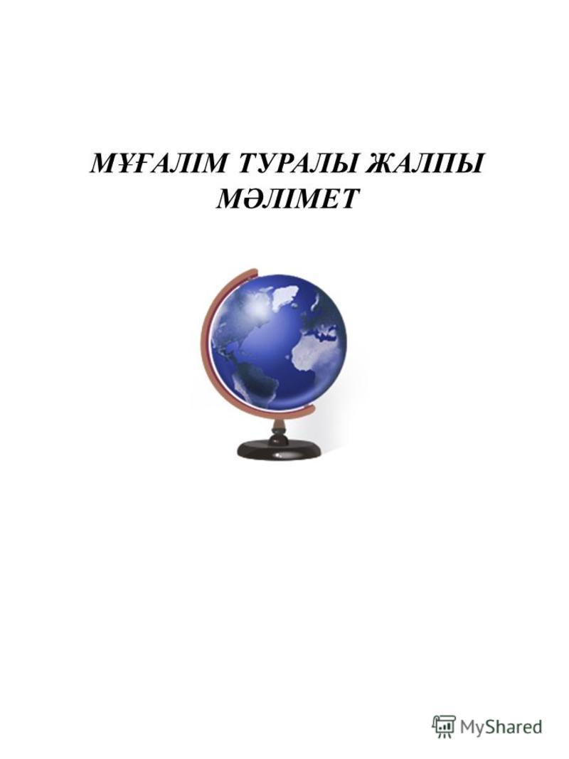 МҰҒАЛІМ ТУРАЛЫ ЖАЛПЫ МӘЛІМЕТ