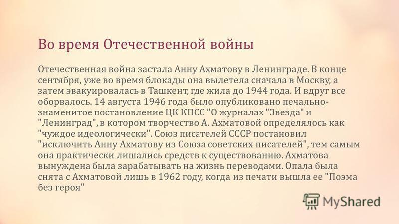 Во время Отечественной войны Отечественная война застала Анну Ахматову в Ленинграде. В конце сентября, уже во время блокады она вылетела сначала в Москву, а затем эвакуировалась в Ташкент, где жила до 1944 года. И вдруг все оборвалось. 14 августа 194