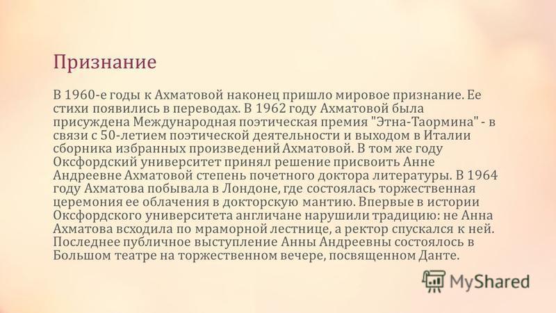 Признание В 1960-е годы к Ахматовой наконец пришло мировое признание. Ее стихи появились в переводах. В 1962 году Ахматовой была присуждена Международная поэтическая премия
