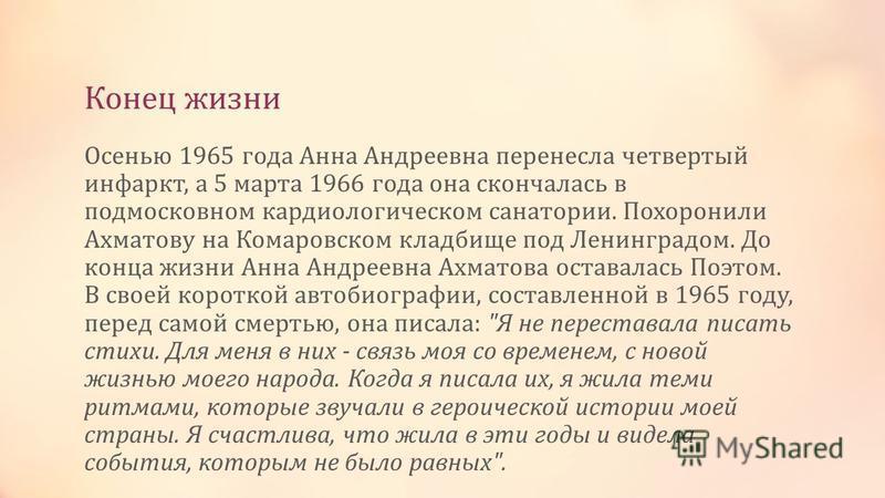 Конец жизни Осенью 1965 года Анна Андреевна перенесла четвертый инфаркт, а 5 марта 1966 года она скончалась в подмосковном кардиологическом санатории. Похоронили Ахматову на Комаровском кладбище под Ленинградом. До конца жизни Анна Андреевна Ахматова