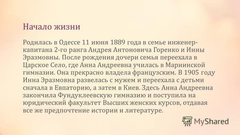 Начало жизни Родилась в Одессе 11 июня 1889 года в семье инженер- капитана 2-го ранга Андрея Антоновича Горенко и Инны Эразмовны. После рождения дочери семья переехала в Царское Село, где Анна Андреевна училась в Мариинской гимназии. Она прекрасно вл
