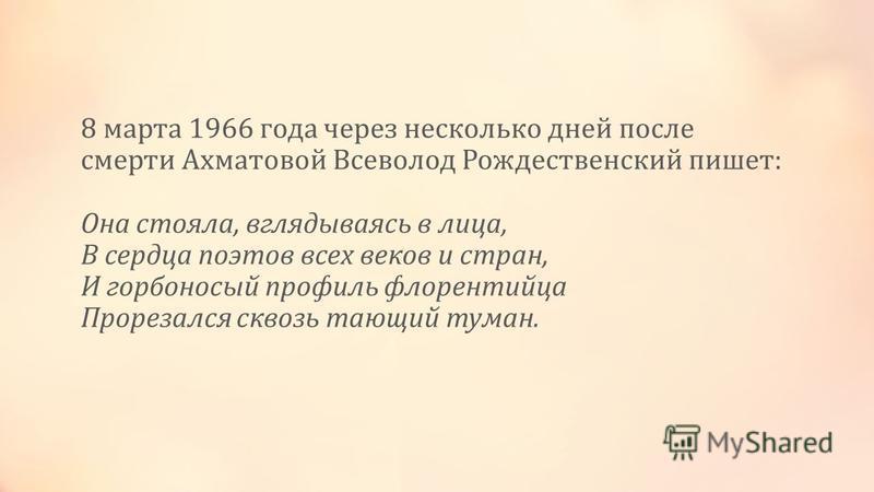 8 марта 1966 года через несколько дней после смерти Ахматовой Всеволод Рождественский пишет: Она стояла, вглядываясь в лица, В сердца поэтов всех веков и стран, И горбоносый профиль флорентийца Прорезался сквозь тающий туман.