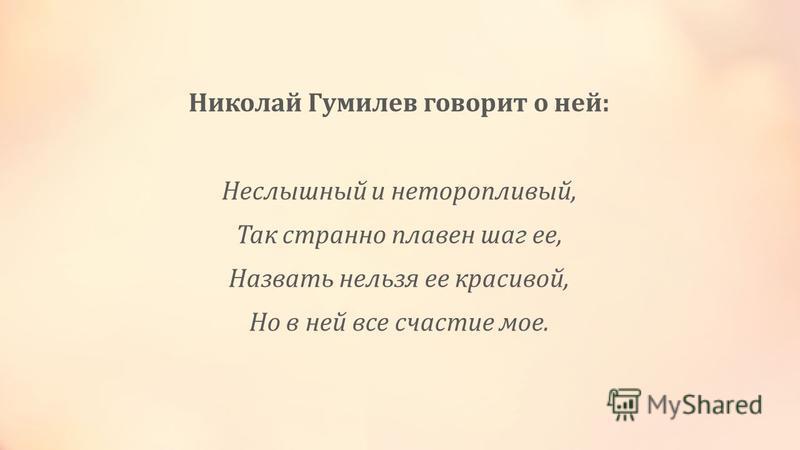 Николай Гумилев говорит о ней: Неслышный и неторопливый, Так странно плавен шаг ее, Назвать нельзя ее красивой, Но в ней все счастье мое.