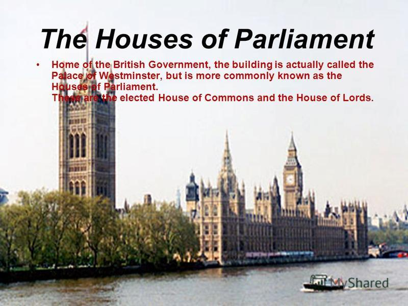 The Houses of Parliament Home of the British Government, the building is actually called the Palace of Westminster, but is more commonly known as the Houses of Parliament. These are the elected House of Commons and the House of Lords.