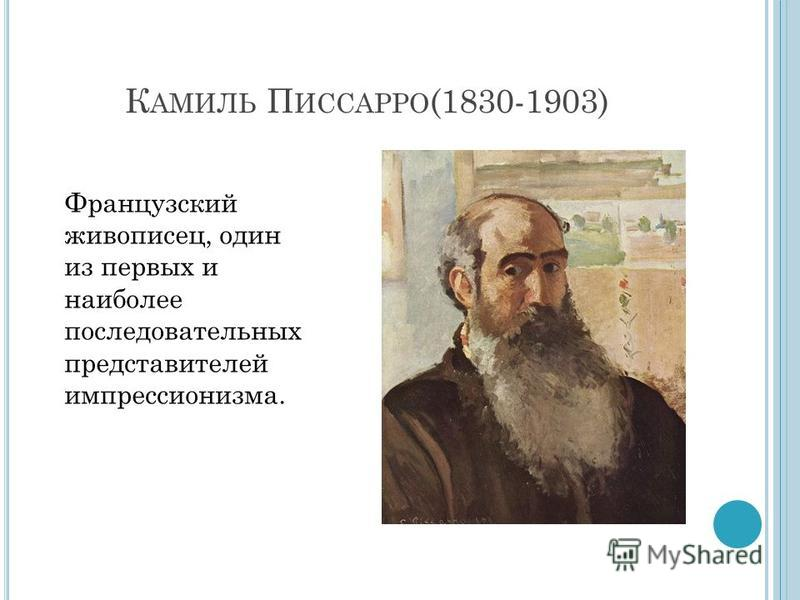 К АМИЛЬ П ИССАРРО (1830-1903) Французский живописец, один из первых и наиболее последовательных представителей импрессионизма.