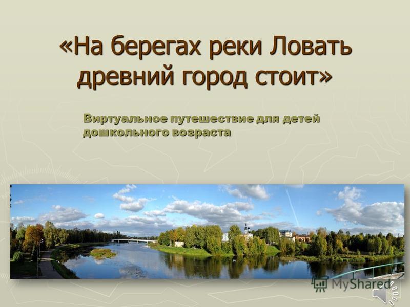 «На берегах реки Ловать древний город стоит» Виртуальное путешествие для детей дошкольного возраста