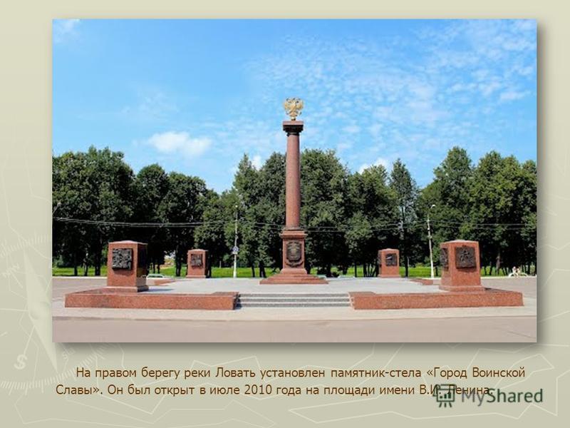 На правом берегу реки Ловать установлен памятник-стела «Город Воинской Славы». Он был открыт в июле 2010 года на площади имени В.И. Ленина.