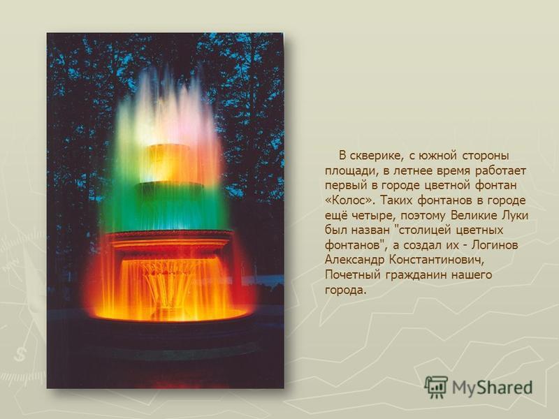 В скверике, с южной стороны площади, в летнее время работает первый в городе цветной фонтан «Колос». Таких фонтанов в городе ещё четыре, поэтому Великие Луки был назван