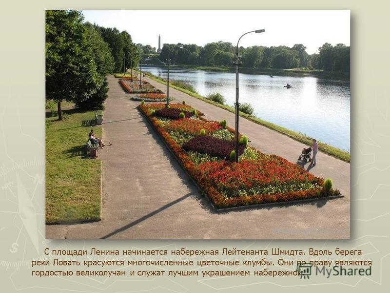 С площади Ленина начинается набережная Лейтенанта Шмидта. Вдоль берега реки Ловать красуются многочисленные цветочные клумбы. Они по праву являются гордостью великолучан и служат лучшим украшением набережной.