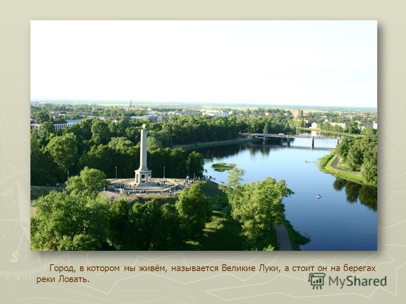 Город, в котором мы живём, называется Великие Луки, а стоит он на берегах реки Ловать.