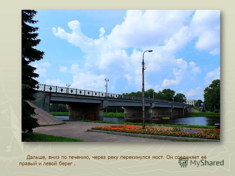 Дальше, вниз по течению, через реку перекинулся мост. Он соединяет её правый и левой берег.