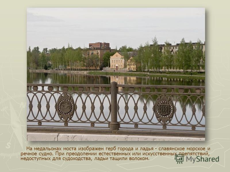 На медальонах моста изображен герб города и ладья - славянское морское и речное судно. При преодолении естественных или искусственных препятствий, недоступных для судоходства, ладьи тащили волоком.