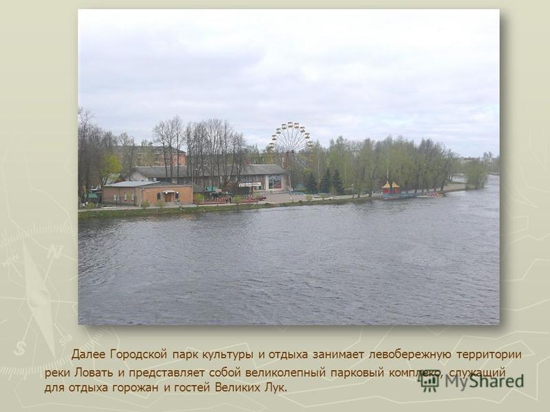Далее Городской парк культуры и отдыха занимает левобережную территории реки Ловать и представляет собой великолепный парковый комплекс, служащий для отдыха горожан и гостей Великих Лук.