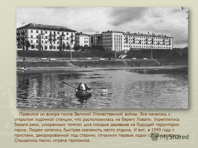 Появился он вскоре после Великой Отечественной войны. Все началось с открытия лодочной станции, что расположилась на берегу Ловати. Укреплялись берега реки, ускоренным темпом шла посадка деревьев на будущей территории парка. Людям хотелось быстрее оз