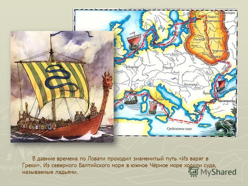 В давние времена по Ловати проходил знаменитый путь «Из варяг в Греки». Из северного Балтийского моря в южное Чёрное море ходили суда, называемые ладьями.