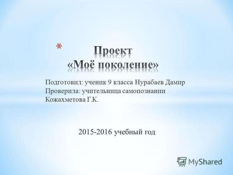 Подготовил: ученик 9 класса Нурабаев Дамир Проверила: учительница самопознании Кожахметова Г.К. 2015-2016 учебный год