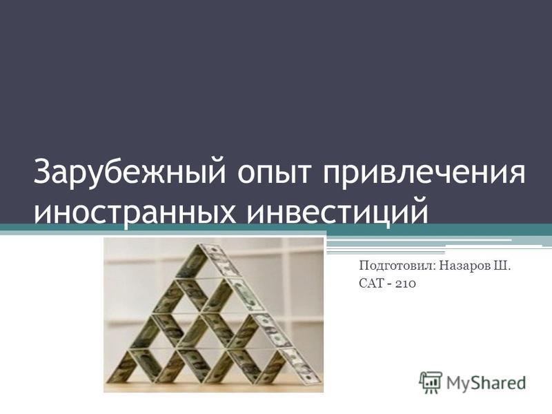 Зарубежный опыт привлечения иностранных инвестиций Подготовил: Назаров Ш. САТ - 210