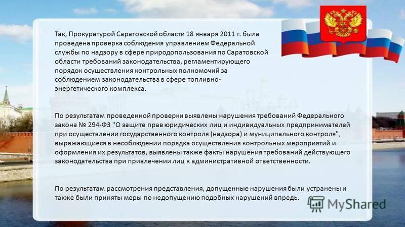 Так, Прокуратурой Саратовской области 18 января 2011 г. была проведена проверка соблюдения управлением Федеральной службы по надзору в сфере природопользования по Саратовской области требований законодательства, регламентирующего порядок осуществлени