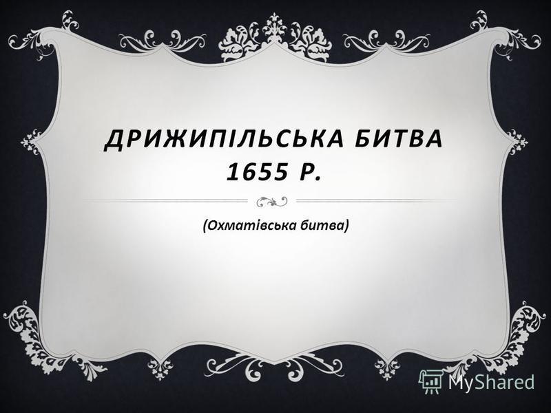 ДРИЖИПІЛЬСЬКА БИТВА 1655 Р. (Охматівська битва)