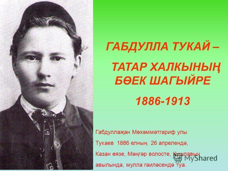 ГАБДУЛЛА ТУКАЙ – ТАТАР ХАЛКЫНЫҢ БӨЕК ШАГЫЙРЕ 1886-1913 Габдуллаҗан Мөхәммәтгариф улы Тукаев 1886 елның 26 апрелендә, Казан өязе, Мәңгәр волосте, Кушлавыч авылында, мулла гаиләсендә туа.