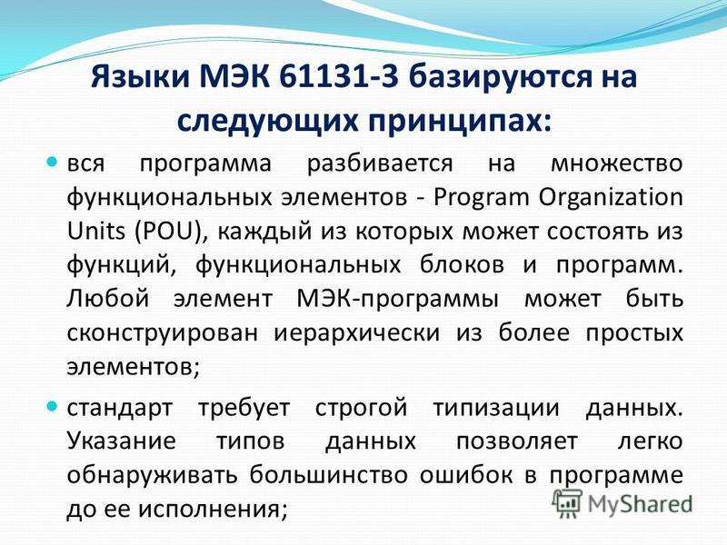 Языки МЭК 61131-3 базируются на следующих принципах: вся программа разбивается на множество функциональных элементов - Program Organization Units (POU), каждый из которых может состоять из функций, функциональных блоков и программ. Любой элемент МЭК-