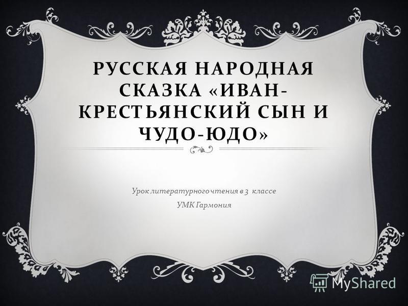 РУССКАЯ НАРОДНАЯ СКАЗКА « ИВАН - КРЕСТЬЯНСКИЙ СЫН И ЧУДО - ЮДО » Урок литературного чтения в 3 классе УМК Гармония
