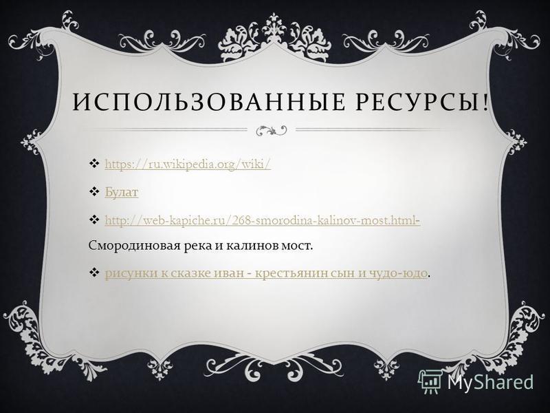 ИСПОЛЬЗОВАННЫЕ РЕСУРСЫ ! https://ru.wikipedia.org/wiki/ Булат http://web-kapiche.ru/268-smorodina-kalinov-most.html- Смородиновая река и калинов мост. http://web-kapiche.ru/268-smorodina-kalinov-most.html- рисунки к сказке иван - крестьянин сын и чуд