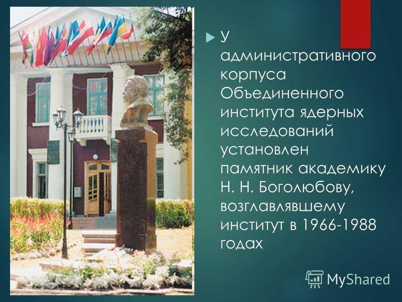 У административного корпуса Объединенного института ядерных исследований установлен памятник академику Н. Н. Боголюбову, возглавлявшему институт в 1966-1988 годах