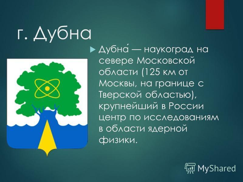 г. Дубна Дубна наукоград на севере Московской области (125 км от Москвы, на границе с Тверской областью), крупнейший в России центр по исследованиям в области ядерной физики.