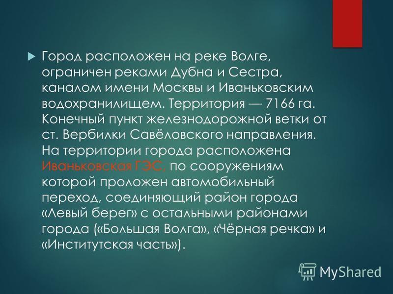 Город расположен на реке Волге, ограничен реками Дубна и Сестра, каналом имени Москвы и Иваньковским водохранилищем. Территория 7166 га. Конечный пункт железнодорожной ветки от ст. Вербилки Савёловского направления. На территории города расположена И
