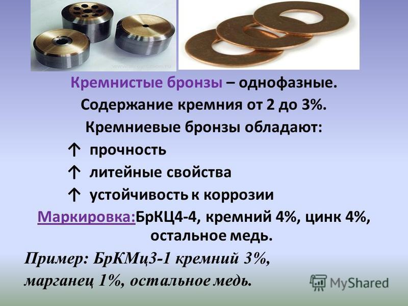 Кремнистые бронзы – однофазные. Содержание кремния от 2 до 3%. Кремниевые бронзы обладают: прочность литейные свойства устойчивость к коррозии Маркировка:БрКЦ4-4, кремний 4%, цинк 4%, остальное медь. Пример: Бр КМц 3-1 кремний 3%, марганец 1%, осталь