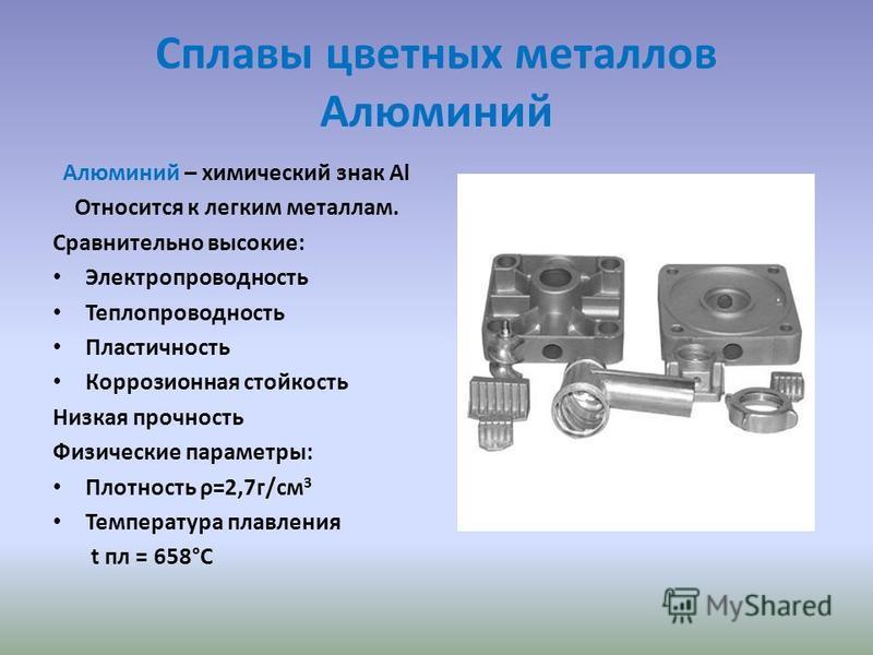 Сплавы цветных металлов Алюминий Алюминий – химический знак Al Относится к легким металлам. Сравнительно высокие: Электропроводность Теплопроводность Пластичность Коррозионная стойкость Низкая прочность Физические параметры: Плотность ρ=2,7 г/см 3 Те