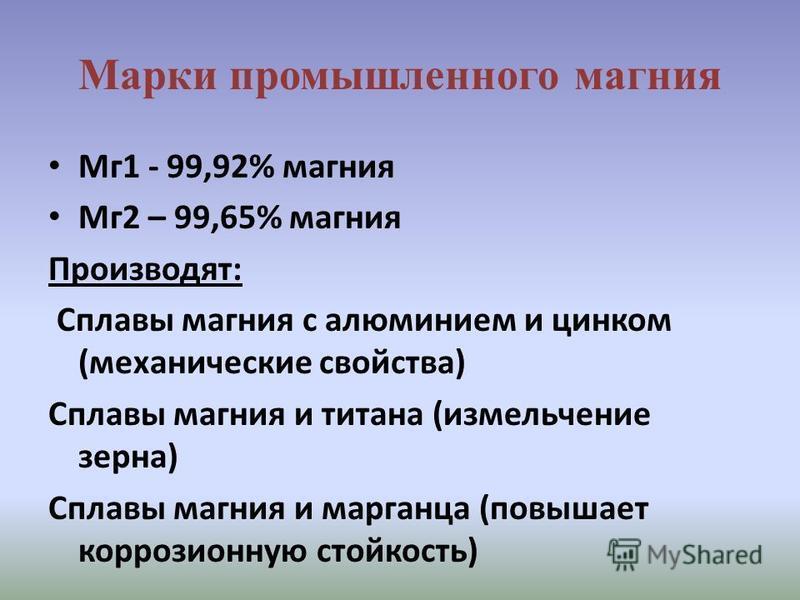 Марки промышленного магния Мг 1 - 99,92% магния Мг 2 – 99,65% магния Производят: Сплавы магния с алюминием и цинком (механические свойства) Сплавы магния и титана (измельчение зерна) Сплавы магния и марганца (повышает коррозионную стойкость)