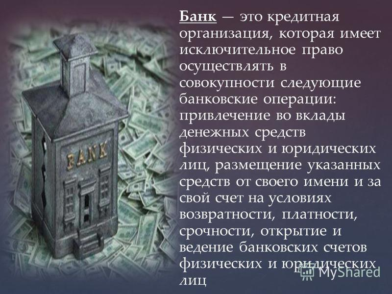 Банк это кредитная организация, которая имеет исключительное право осуществлять в совокупности следующие банковские операции: привлечение во вклады денежных средств физических и юридических лиц, размещение указанных средств от своего имени и за свой