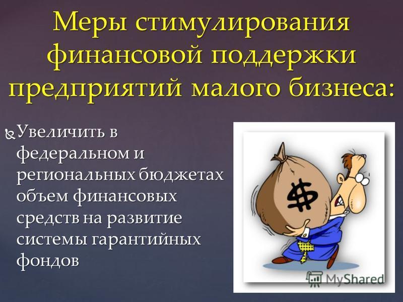 Увеличить в федеральном и региональных бюджетах объем финансовых средств на развитие системы гарантийных фондов Увеличить в федеральном и региональных бюджетах объем финансовых средств на развитие системы гарантийных фондов Меры стимулирования финанс