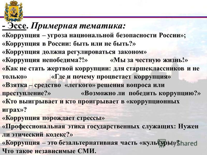 - Эссе. Примерная тематика: «Коррупция – угроза национальной безопасности России»; «Коррупция в России: быть или не быть?» «Коррупция должна регулироваться законом» «Коррупция непобедима?!» «Мы за честную жизнь!» «Как не стать жертвой коррупции: для