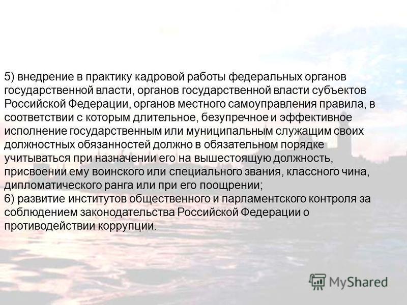 5) внедрение в практику кадровой работы федеральных органов государственной власти, органов государственной власти субъектов Российской Федерации, органов местного самоуправления правила, в соответствии с которым длительное, безупречное и эффективное