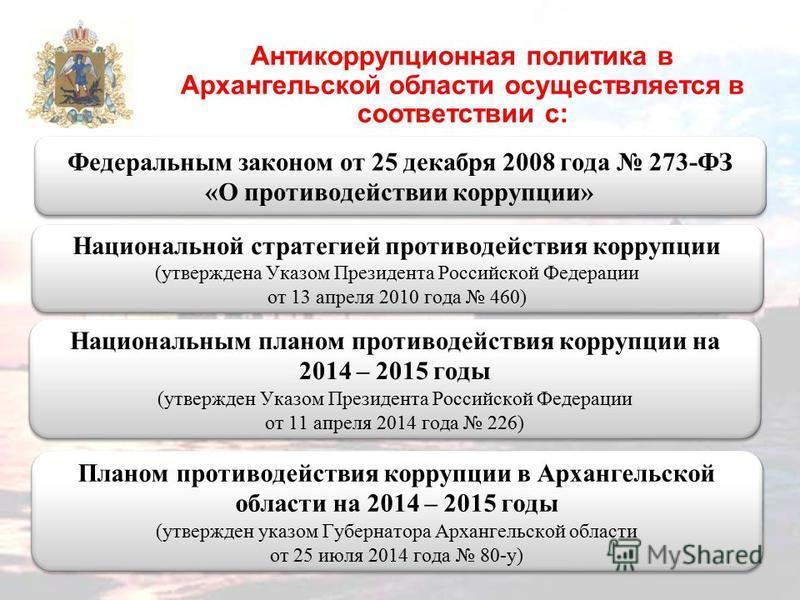 Антикоррупционная политика в Архангельской области осуществляется в соответствии с: Федеральным законом от 25 декабря 2008 года 273-ФЗ «О противодействии коррупции» Федеральным законом от 25 декабря 2008 года 273-ФЗ «О противодействии коррупции» Наци