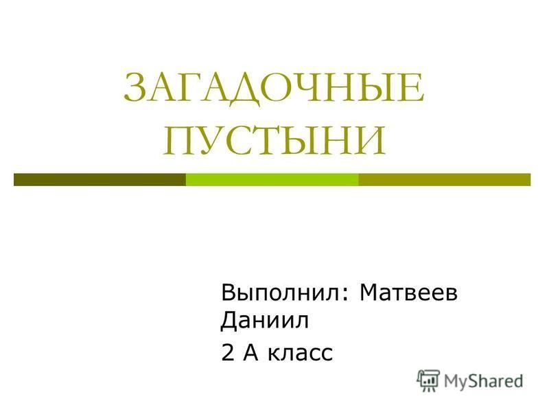 ЗАГАДОЧНЫЕ ПУСТЫНИ Выполнил: Матвеев Даниил 2 А класс