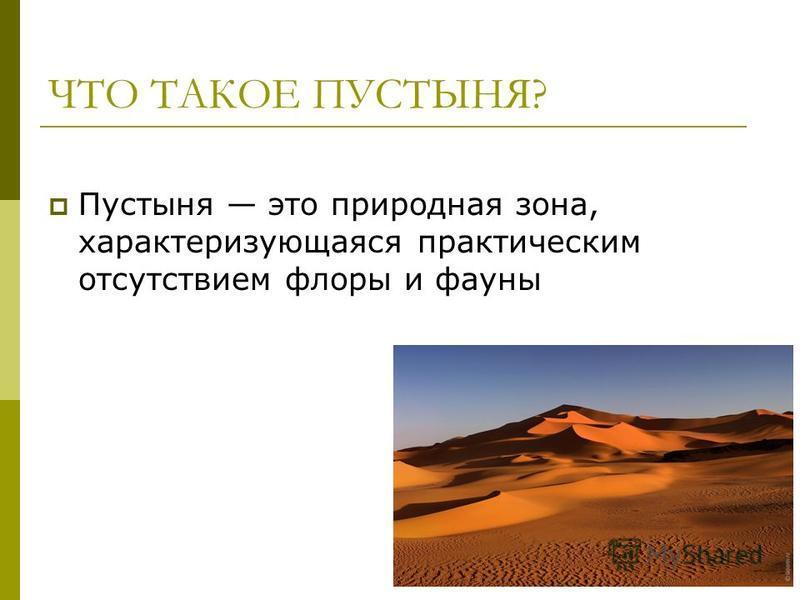 ЧТО ТАКОЕ ПУСТЫНЯ? Пустыня это природная зона, характеризующаяся практическим отсутствием флоры и фауны