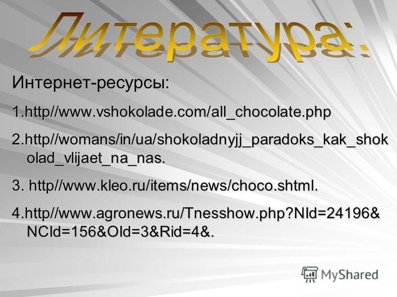 Интернет-ресурсы: 1.http//www.vshokolade.com/all_chocolate.php 2.http//womans/in/ua/shokoladnyjj_paradoks_kak_shok olad_vlijaet_na_nas. 3. http//www.kleo.ru/items/news/choco.shtml. 4.http//www.agronews.ru/Tnesshow.php?NId=24196& NCId=156&OId=3&Rid=4&