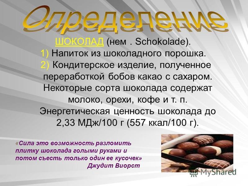 ШОКОЛАД (нем. Schokolade). 1) Напиток из шоколадного порошка. 2) Кондитерское изделие, полученное переработкой бобов какао с сахаром. Некоторые сорта шоколада содержат молоко, орехи, кофе и т. п. Энергетическая ценность шоколада до 2,33 МДж/100 г (55